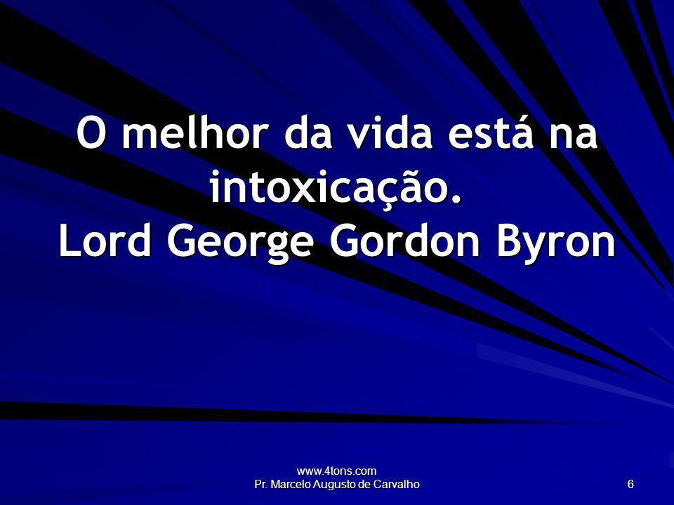www.4tons.com Pr. Marcelo Augusto de Carvalho 6 O melhor da vida está na intoxicação. Lord George Gordon Byron