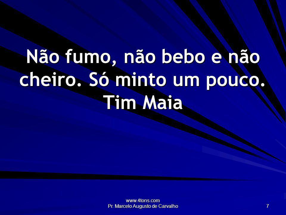 www.4tons.com Pr. Marcelo Augusto de Carvalho 7 Não fumo, não bebo e não cheiro. Só minto um pouco. Tim Maia