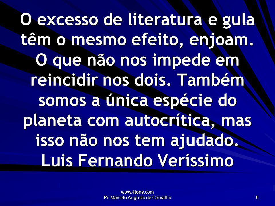 www.4tons.com Pr. Marcelo Augusto de Carvalho 8 O excesso de literatura e gula têm o mesmo efeito, enjoam. O que não nos impede em reincidir nos dois.