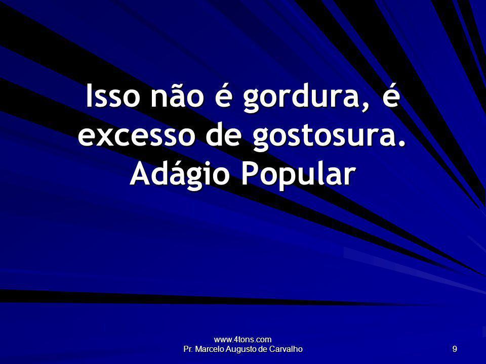 www.4tons.com Pr. Marcelo Augusto de Carvalho 9 Isso não é gordura, é excesso de gostosura. Adágio Popular