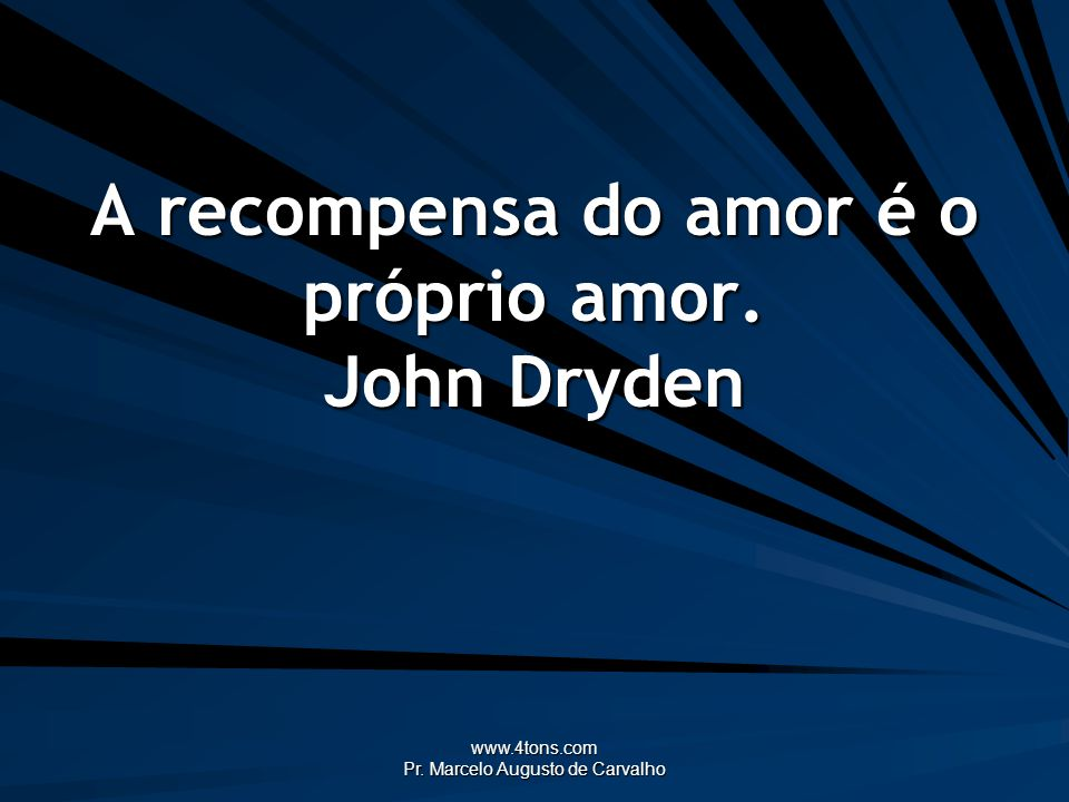 www.4tons.com Pr. Marcelo Augusto de Carvalho A recompensa do amor é o próprio amor. John Dryden