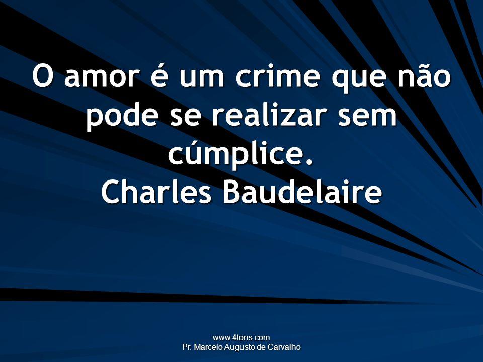 www.4tons.com Pr. Marcelo Augusto de Carvalho O amor é um crime que não pode se realizar sem cúmplice. Charles Baudelaire