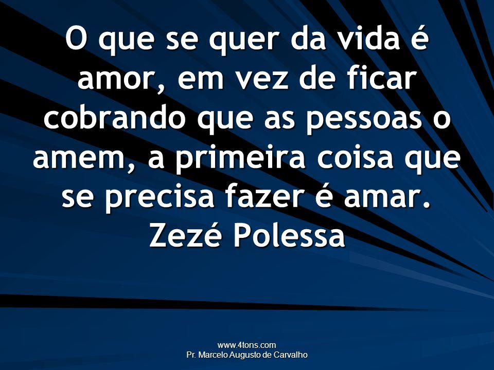www.4tons.com Pr. Marcelo Augusto de Carvalho O que se quer da vida é amor, em vez de ficar cobrando que as pessoas o amem, a primeira coisa que se pr