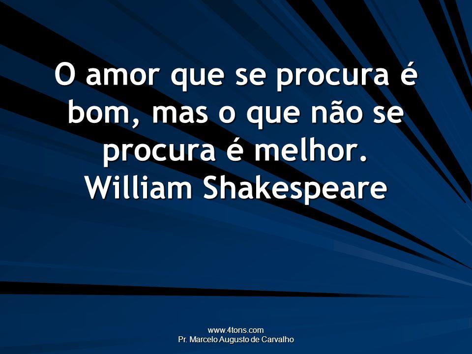 www.4tons.com Pr. Marcelo Augusto de Carvalho O amor que se procura é bom, mas o que não se procura é melhor. William Shakespeare