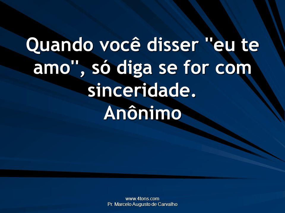 www.4tons.com Pr. Marcelo Augusto de Carvalho Quando você disser ''eu te amo'', só diga se for com sinceridade. Anônimo