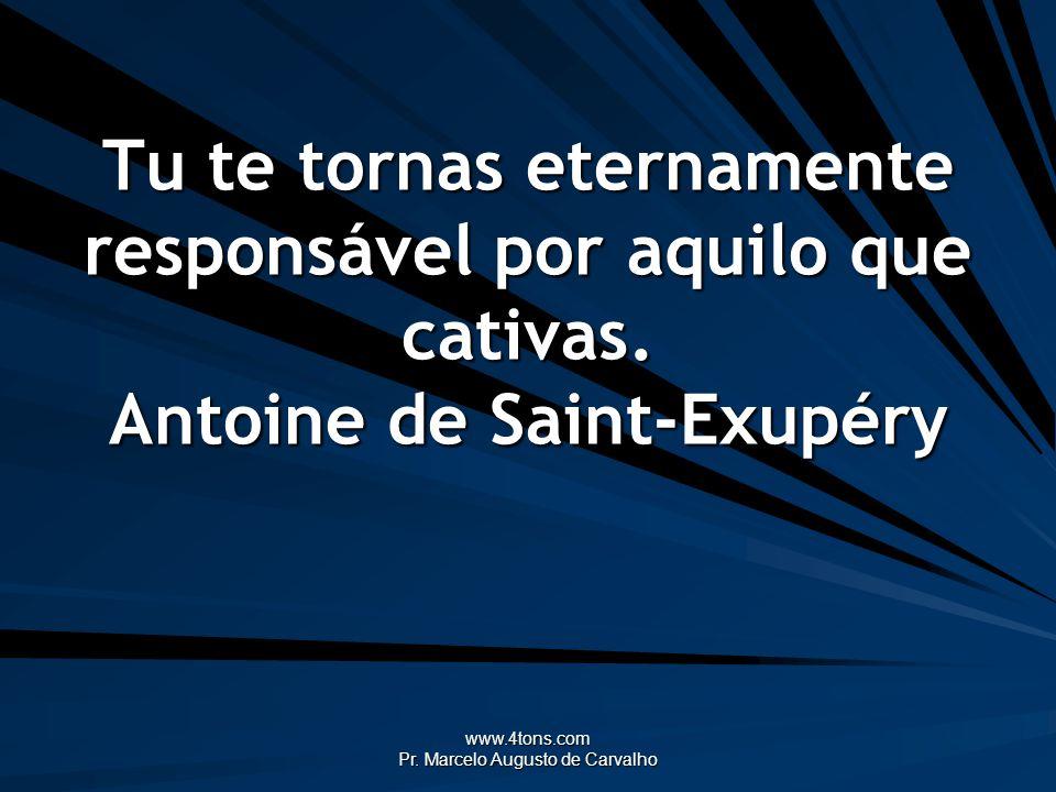 www.4tons.com Pr. Marcelo Augusto de Carvalho Tu te tornas eternamente responsável por aquilo que cativas. Antoine de Saint-Exupéry