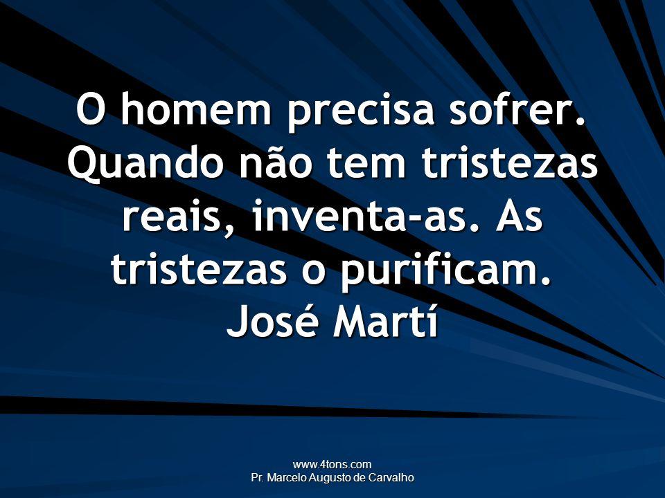 www.4tons.com Pr. Marcelo Augusto de Carvalho O homem precisa sofrer. Quando não tem tristezas reais, inventa-as. As tristezas o purificam. José Martí