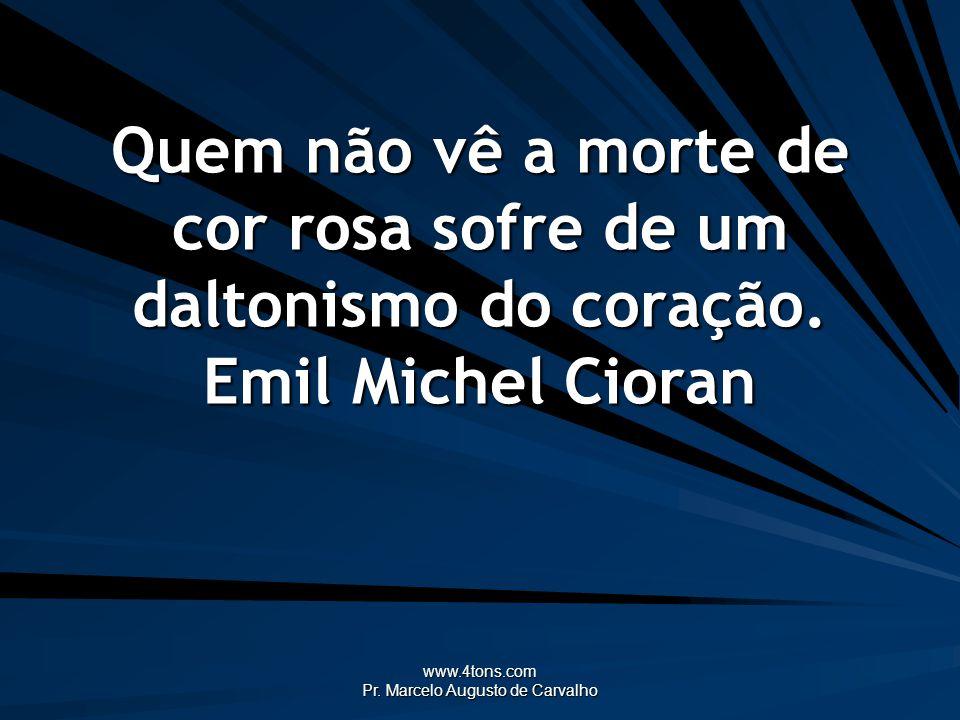www.4tons.com Pr. Marcelo Augusto de Carvalho Quem não vê a morte de cor rosa sofre de um daltonismo do coração. Emil Michel Cioran