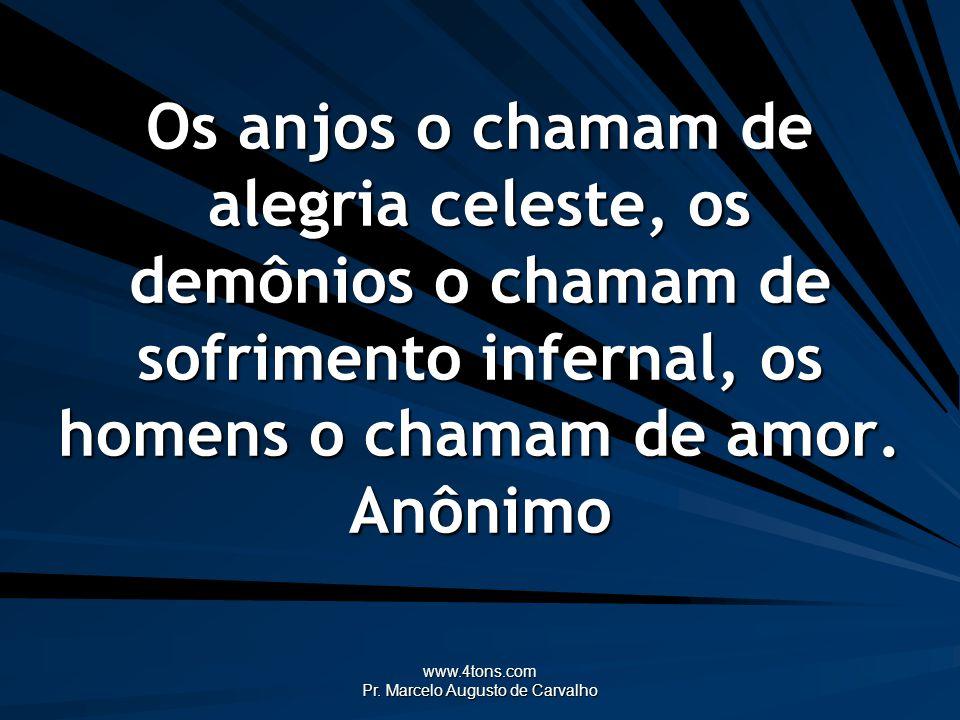 www.4tons.com Pr. Marcelo Augusto de Carvalho Os anjos o chamam de alegria celeste, os demônios o chamam de sofrimento infernal, os homens o chamam de