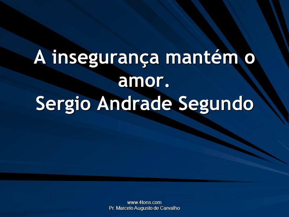 www.4tons.com Pr. Marcelo Augusto de Carvalho A insegurança mantém o amor. Sergio Andrade Segundo