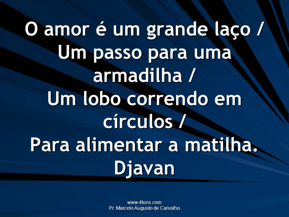 www.4tons.com Pr. Marcelo Augusto de Carvalho O amor é um grande laço / Um passo para uma armadilha / Um lobo correndo em círculos / Para alimentar a