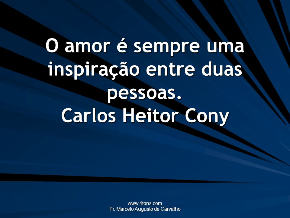 www.4tons.com Pr. Marcelo Augusto de Carvalho O amor é sempre uma inspiração entre duas pessoas. Carlos Heitor Cony