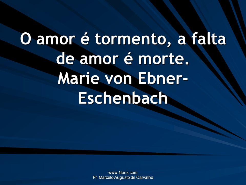 www.4tons.com Pr. Marcelo Augusto de Carvalho O amor é tormento, a falta de amor é morte. Marie von Ebner- Eschenbach