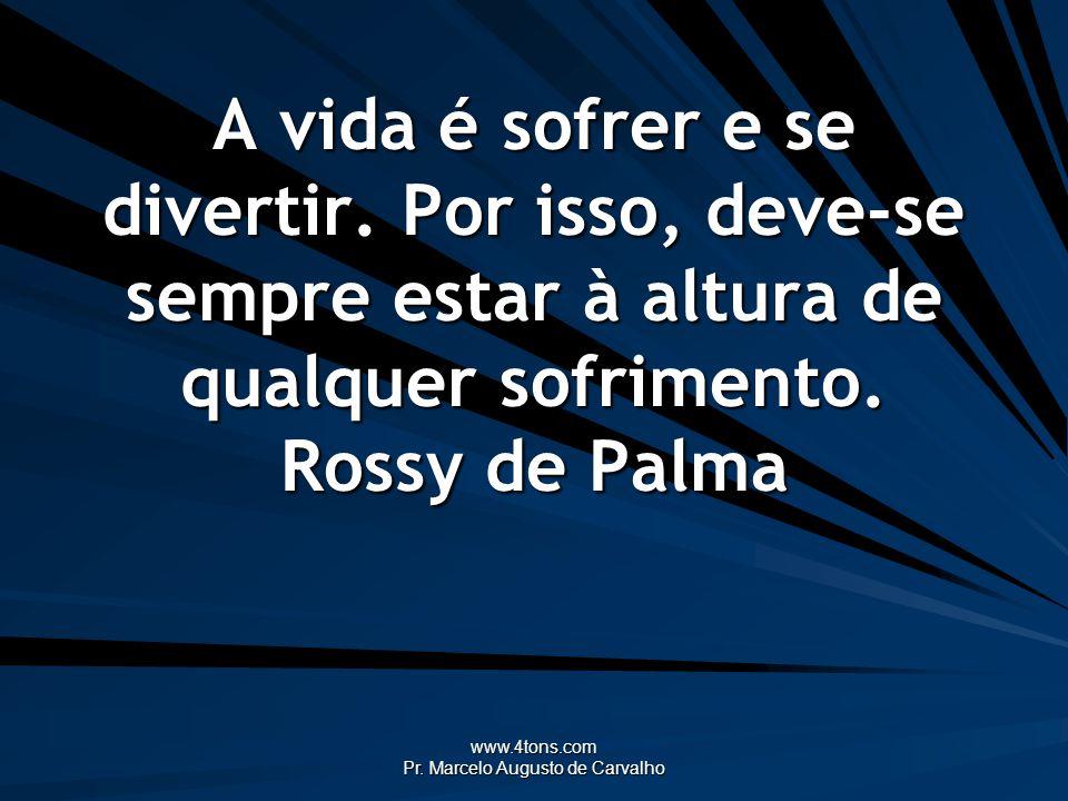 www.4tons.com Pr. Marcelo Augusto de Carvalho A vida é sofrer e se divertir. Por isso, deve-se sempre estar à altura de qualquer sofrimento. Rossy de