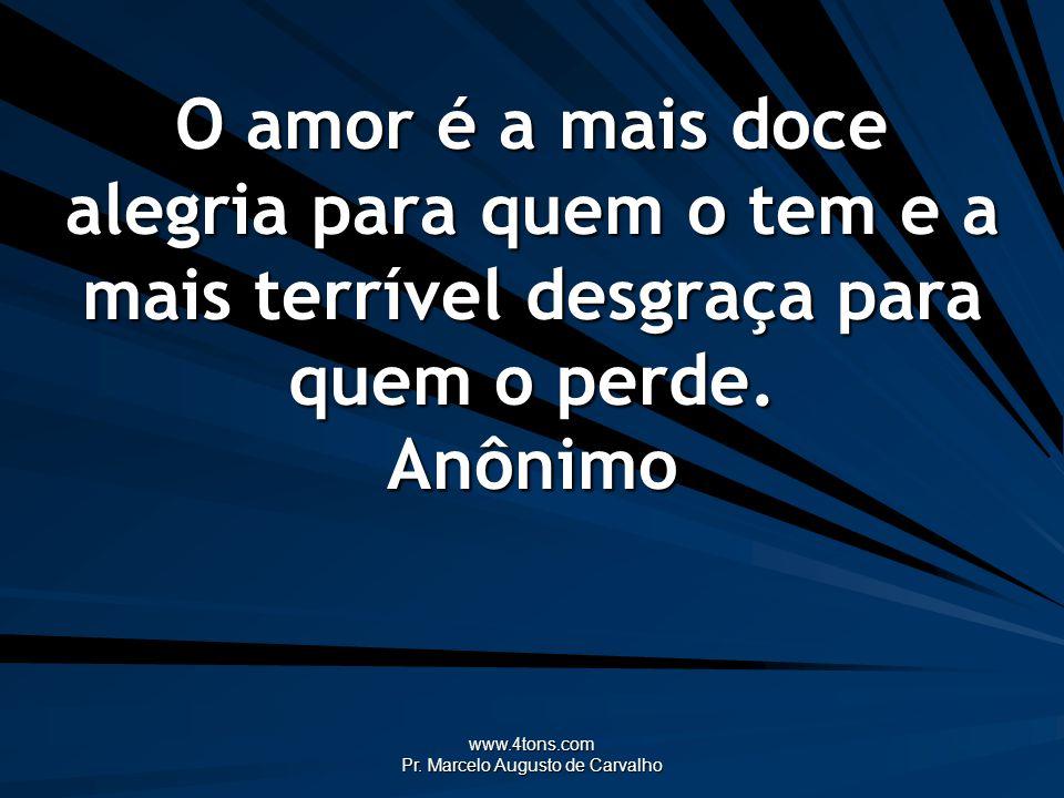 www.4tons.com Pr. Marcelo Augusto de Carvalho O amor é a mais doce alegria para quem o tem e a mais terrível desgraça para quem o perde. Anônimo