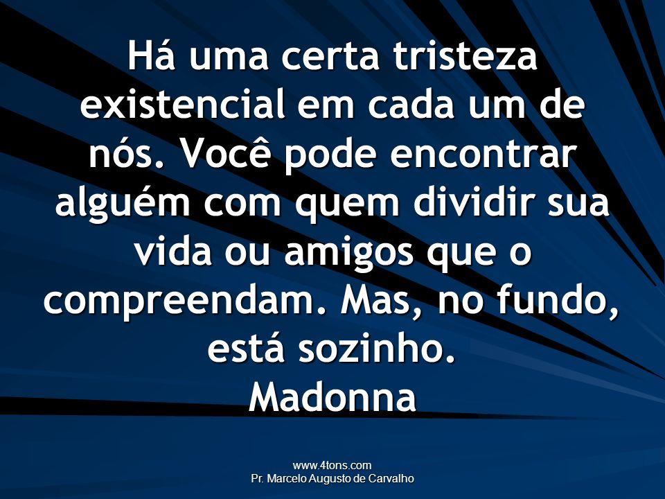 www.4tons.com Pr. Marcelo Augusto de Carvalho Há uma certa tristeza existencial em cada um de nós. Você pode encontrar alguém com quem dividir sua vid