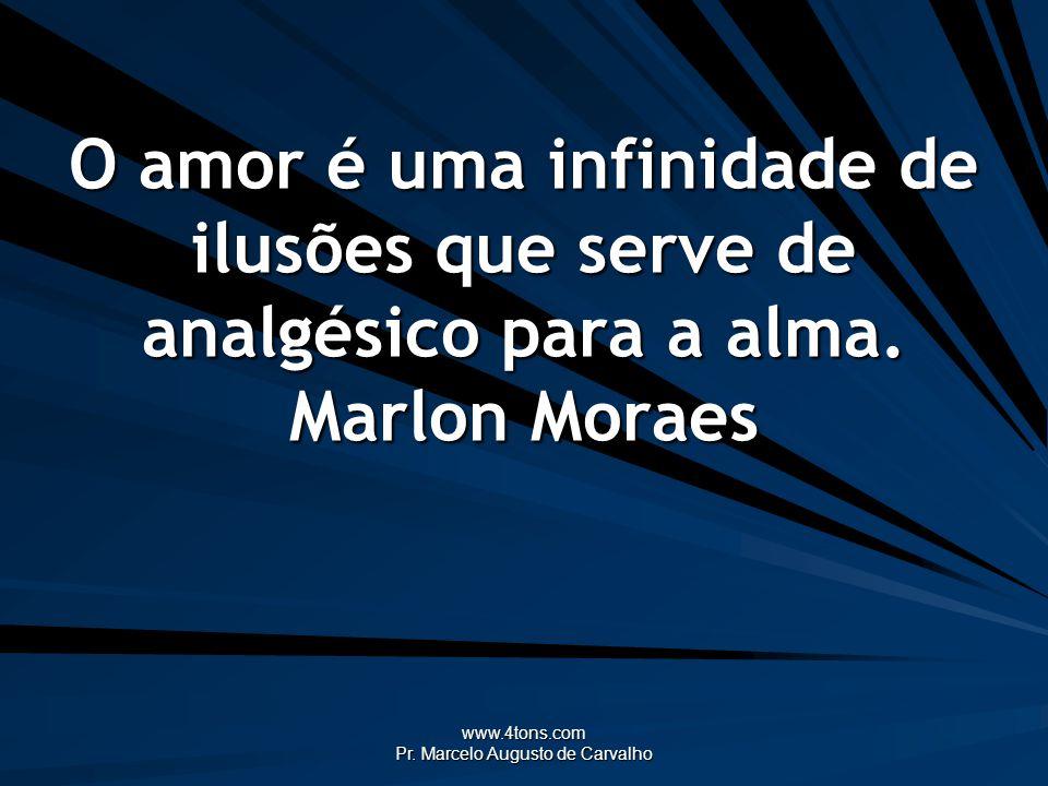 www.4tons.com Pr. Marcelo Augusto de Carvalho O amor é uma infinidade de ilusões que serve de analgésico para a alma. Marlon Moraes