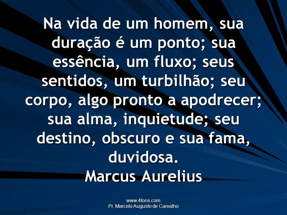 www.4tons.com Pr. Marcelo Augusto de Carvalho Na vida de um homem, sua duração é um ponto; sua essência, um fluxo; seus sentidos, um turbilhão; seu co