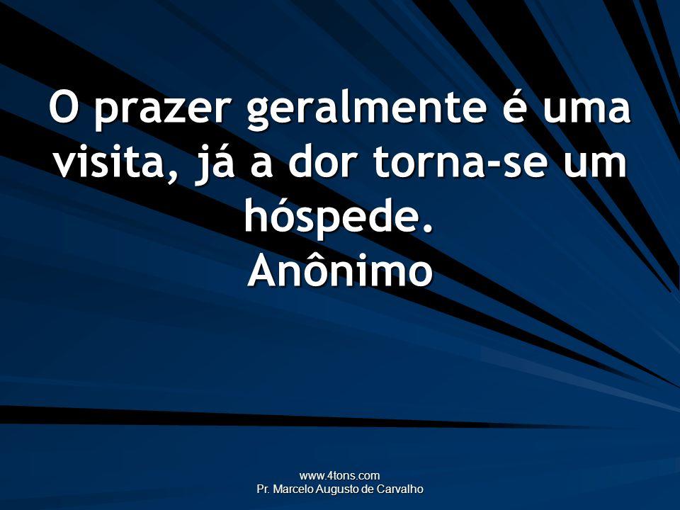 www.4tons.com Pr. Marcelo Augusto de Carvalho O prazer geralmente é uma visita, já a dor torna-se um hóspede. Anônimo