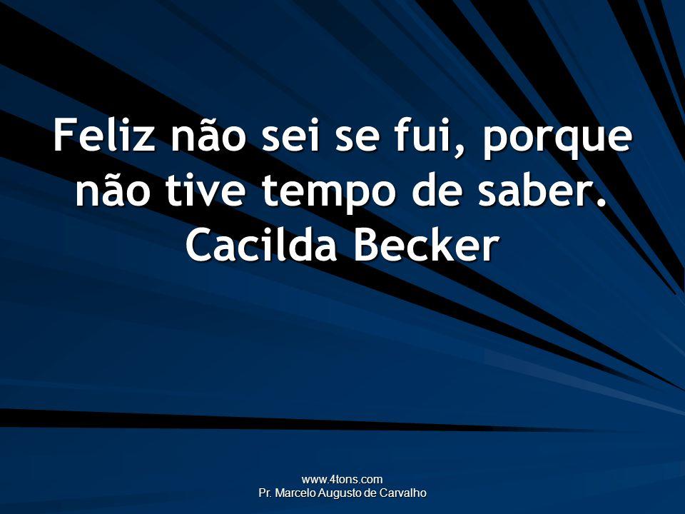 www.4tons.com Pr. Marcelo Augusto de Carvalho Feliz não sei se fui, porque não tive tempo de saber. Cacilda Becker