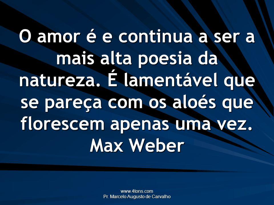 www.4tons.com Pr. Marcelo Augusto de Carvalho O amor é e continua a ser a mais alta poesia da natureza. É lamentável que se pareça com os aloés que fl
