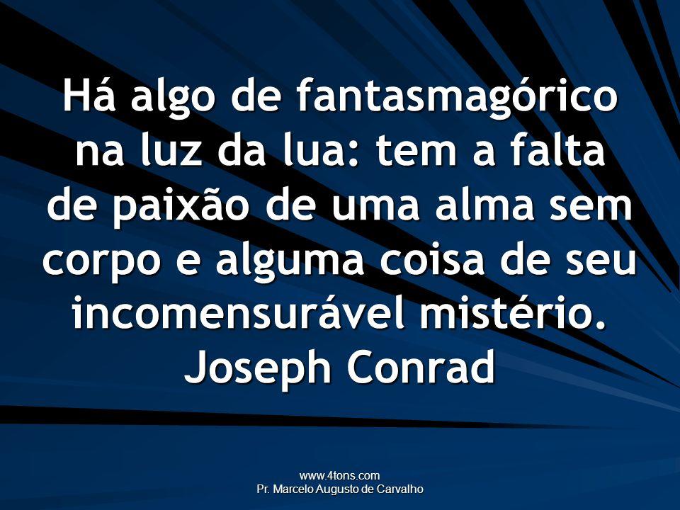 www.4tons.com Pr. Marcelo Augusto de Carvalho Há algo de fantasmagórico na luz da lua: tem a falta de paixão de uma alma sem corpo e alguma coisa de s