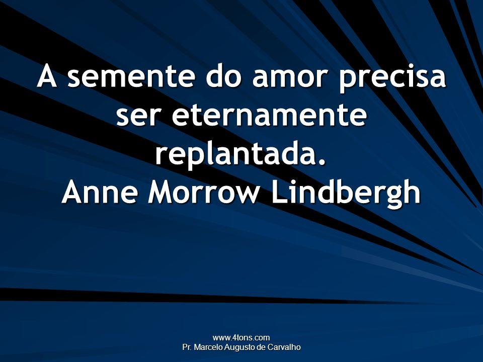 www.4tons.com Pr. Marcelo Augusto de Carvalho A semente do amor precisa ser eternamente replantada. Anne Morrow Lindbergh