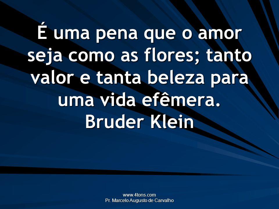 www.4tons.com Pr. Marcelo Augusto de Carvalho É uma pena que o amor seja como as flores; tanto valor e tanta beleza para uma vida efêmera. Bruder Klei