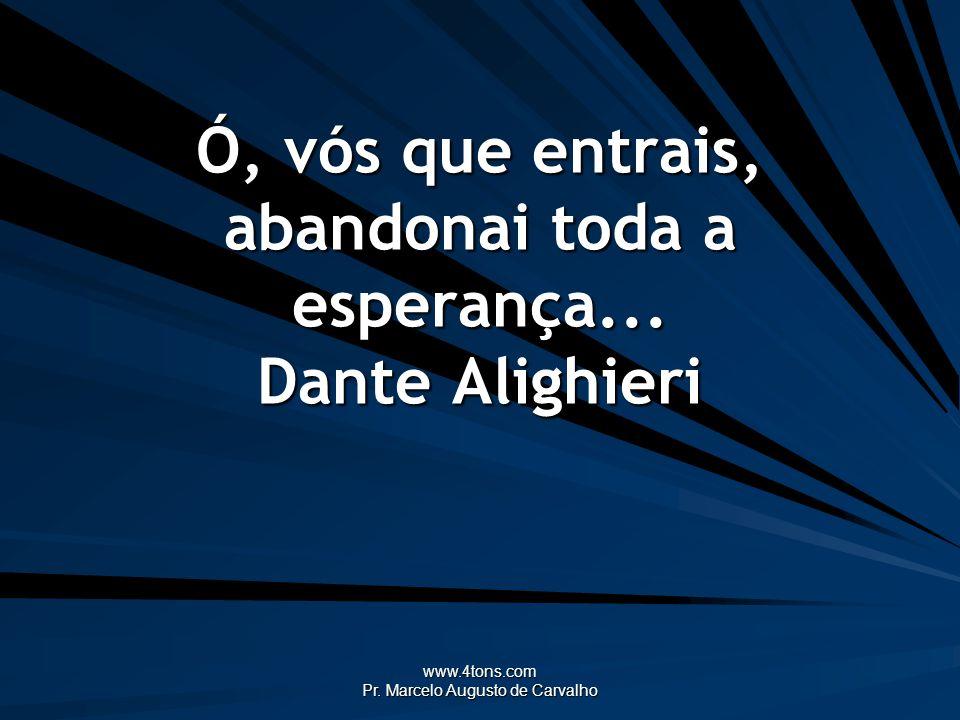 www.4tons.com Pr. Marcelo Augusto de Carvalho Ó, vós que entrais, abandonai toda a esperança... Dante Alighieri