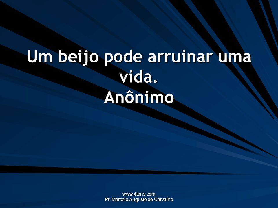 www.4tons.com Pr. Marcelo Augusto de Carvalho Um beijo pode arruinar uma vida. Anônimo