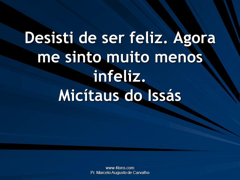 www.4tons.com Pr. Marcelo Augusto de Carvalho Desisti de ser feliz. Agora me sinto muito menos infeliz. Micítaus do Issás