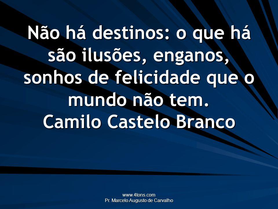 www.4tons.com Pr. Marcelo Augusto de Carvalho Não há destinos: o que há são ilusões, enganos, sonhos de felicidade que o mundo não tem. Camilo Castelo