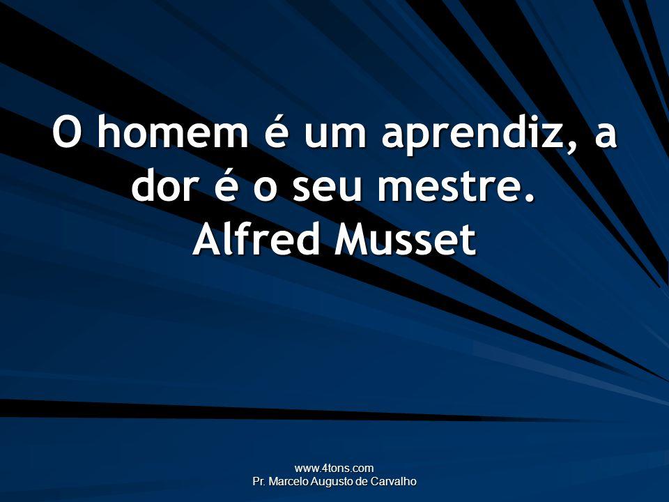 www.4tons.com Pr. Marcelo Augusto de Carvalho O homem é um aprendiz, a dor é o seu mestre. Alfred Musset