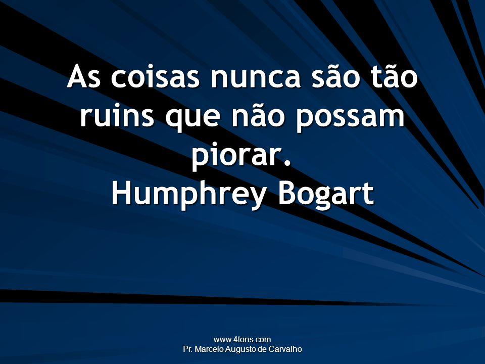 www.4tons.com Pr. Marcelo Augusto de Carvalho As coisas nunca são tão ruins que não possam piorar. Humphrey Bogart