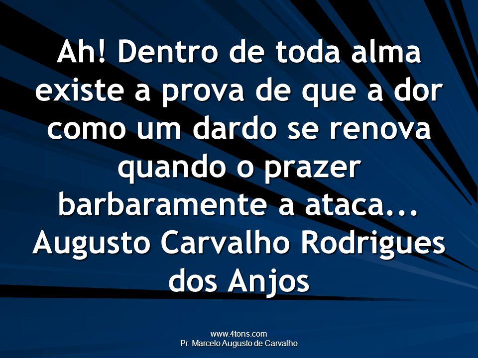 www.4tons.com Pr. Marcelo Augusto de Carvalho Ah! Dentro de toda alma existe a prova de que a dor como um dardo se renova quando o prazer barbaramente