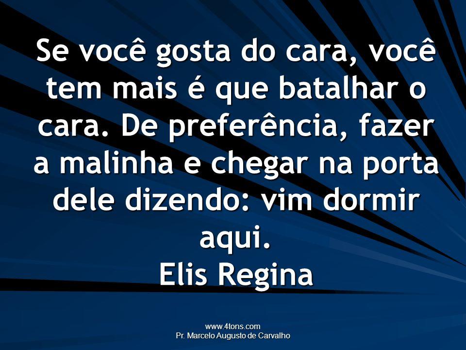 www.4tons.com Pr. Marcelo Augusto de Carvalho Se você gosta do cara, você tem mais é que batalhar o cara. De preferência, fazer a malinha e chegar na