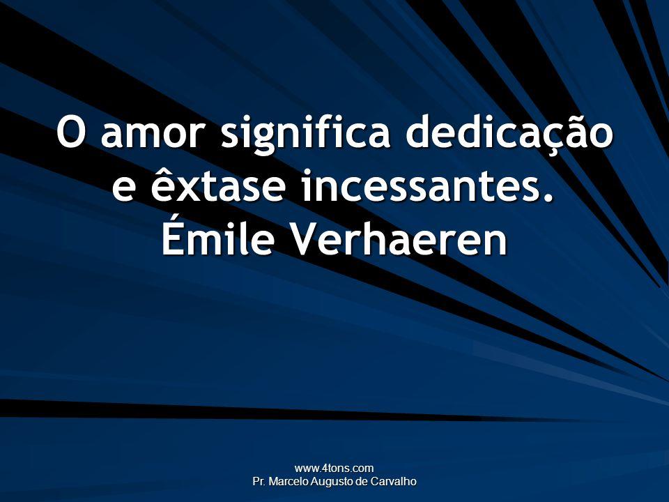 www.4tons.com Pr. Marcelo Augusto de Carvalho O amor significa dedicação e êxtase incessantes. Émile Verhaeren
