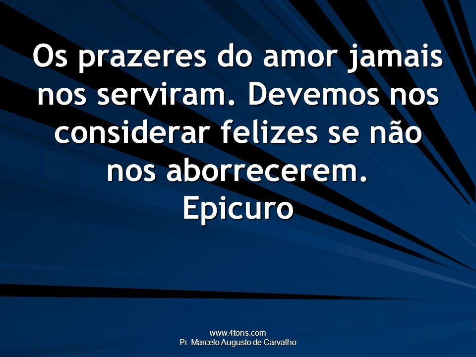 www.4tons.com Pr. Marcelo Augusto de Carvalho Os prazeres do amor jamais nos serviram. Devemos nos considerar felizes se não nos aborrecerem. Epicuro