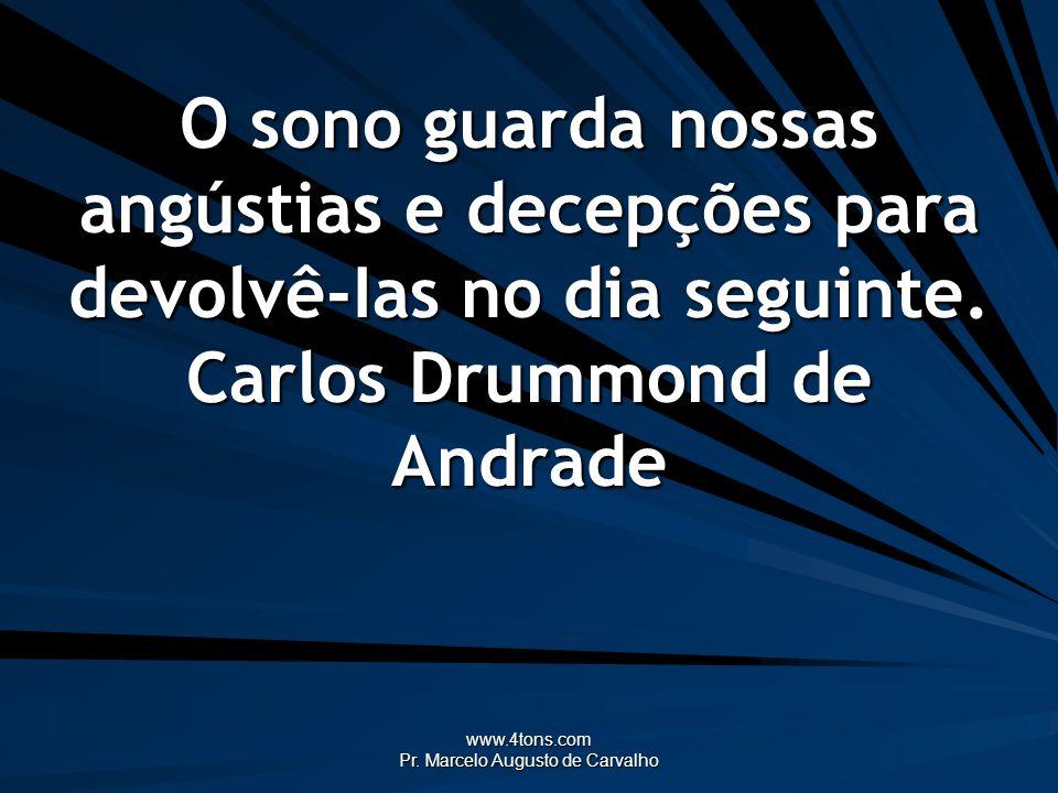 www.4tons.com Pr. Marcelo Augusto de Carvalho O sono guarda nossas angústias e decepções para devolvê-Ias no dia seguinte. Carlos Drummond de Andrade