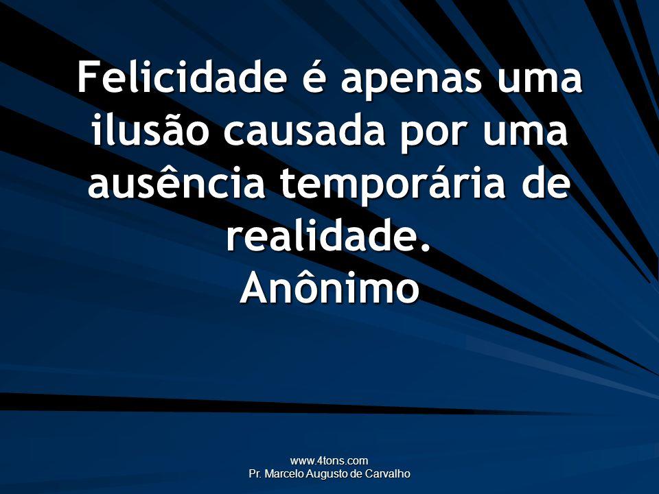 www.4tons.com Pr. Marcelo Augusto de Carvalho Felicidade é apenas uma ilusão causada por uma ausência temporária de realidade. Anônimo