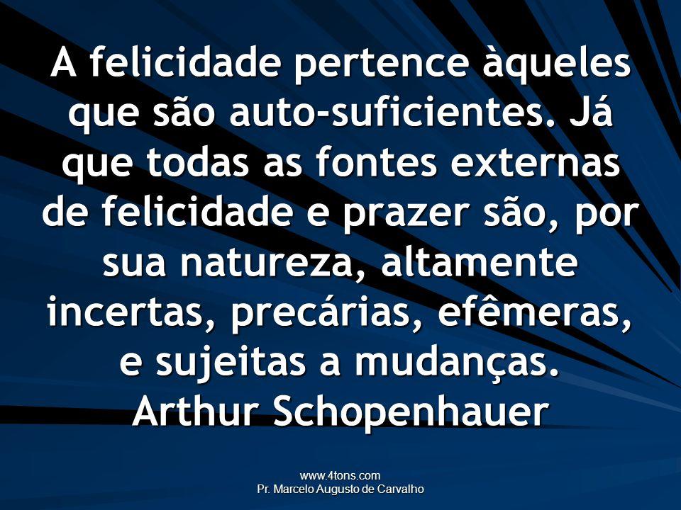 www.4tons.com Pr. Marcelo Augusto de Carvalho A felicidade pertence àqueles que são auto-suficientes. Já que todas as fontes externas de felicidade e