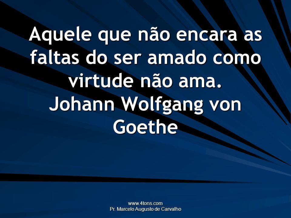 www.4tons.com Pr. Marcelo Augusto de Carvalho Aquele que não encara as faltas do ser amado como virtude não ama. Johann Wolfgang von Goethe