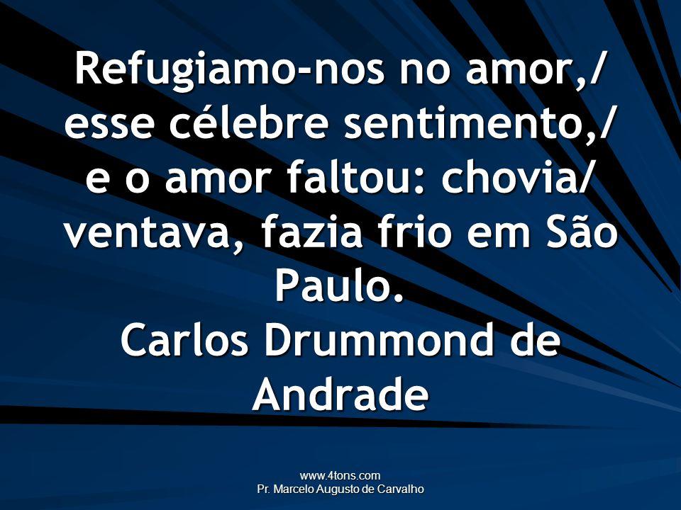 www.4tons.com Pr. Marcelo Augusto de Carvalho Refugiamo-nos no amor,/ esse célebre sentimento,/ e o amor faltou: chovia/ ventava, fazia frio em São Pa
