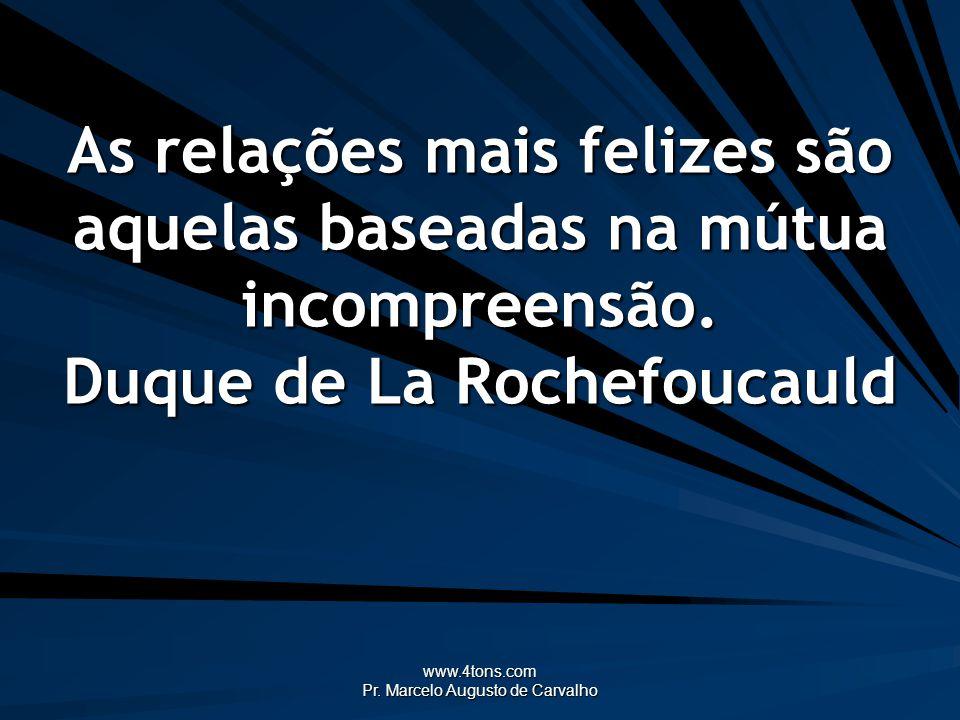 www.4tons.com Pr. Marcelo Augusto de Carvalho As relações mais felizes são aquelas baseadas na mútua incompreensão. Duque de La Rochefoucauld