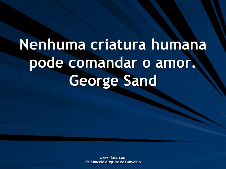 www.4tons.com Pr. Marcelo Augusto de Carvalho Nenhuma criatura humana pode comandar o amor. George Sand