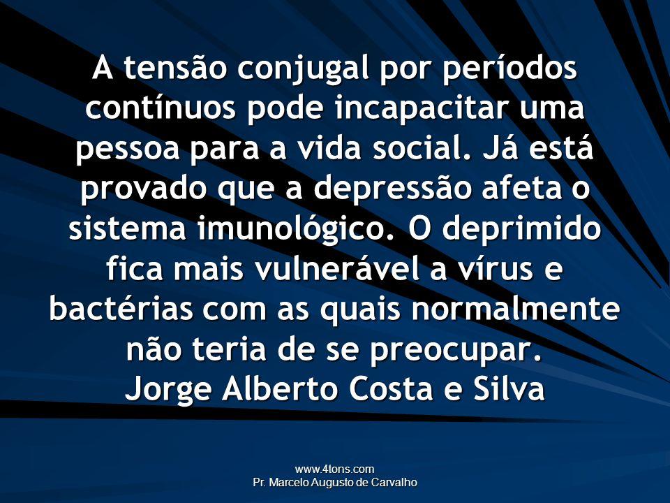 www.4tons.com Pr. Marcelo Augusto de Carvalho A tensão conjugal por períodos contínuos pode incapacitar uma pessoa para a vida social. Já está provado