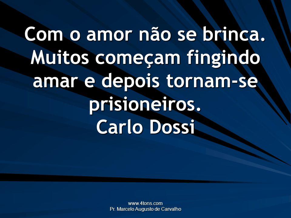 www.4tons.com Pr. Marcelo Augusto de Carvalho Com o amor não se brinca. Muitos começam fingindo amar e depois tornam-se prisioneiros. Carlo Dossi