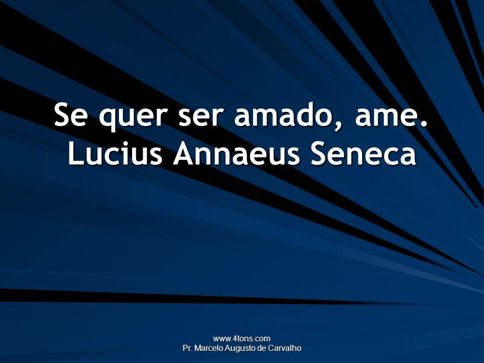 www.4tons.com Pr. Marcelo Augusto de Carvalho Se quer ser amado, ame. Lucius Annaeus Seneca