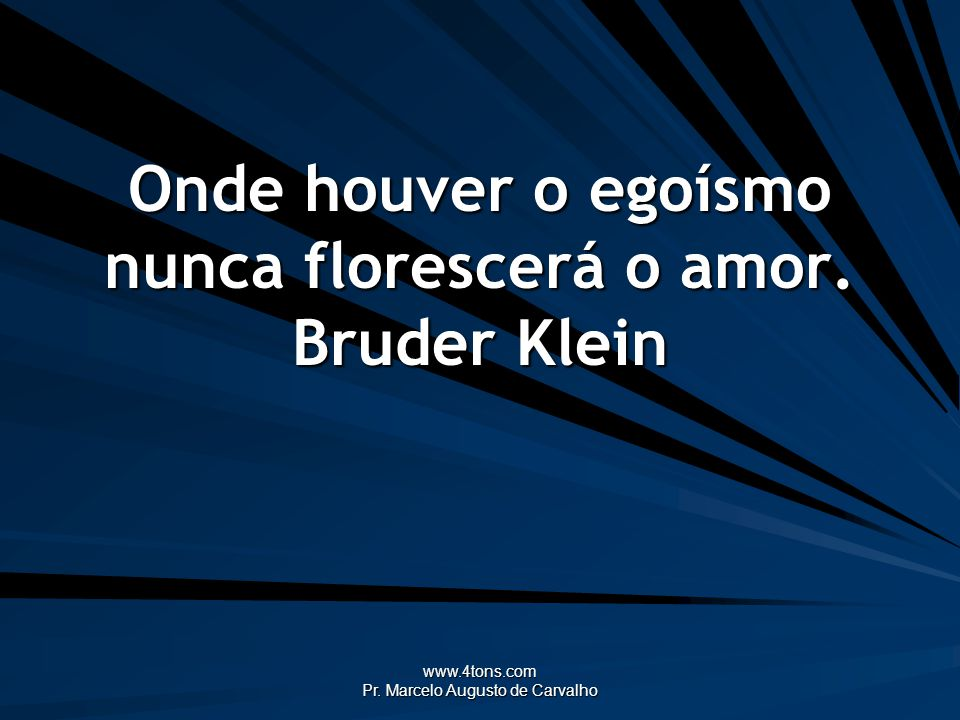 www.4tons.com Pr. Marcelo Augusto de Carvalho Onde houver o egoísmo nunca florescerá o amor. Bruder Klein