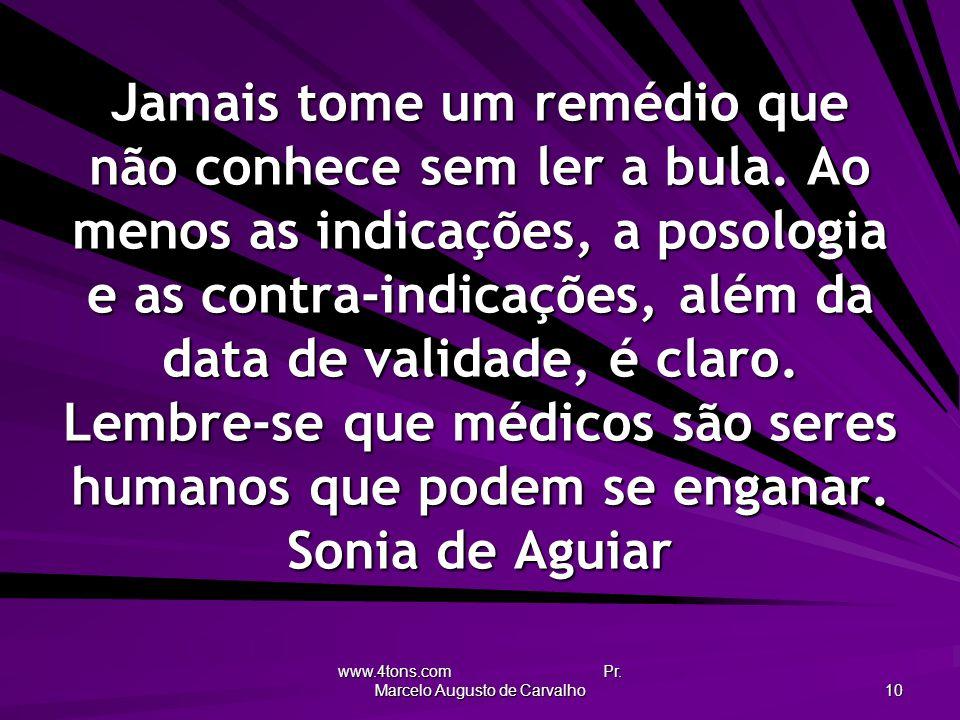 www.4tons.com Pr. Marcelo Augusto de Carvalho 10 Jamais tome um remédio que não conhece sem ler a bula. Ao menos as indicações, a posologia e as contr